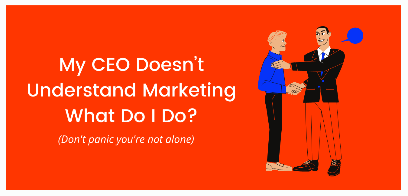 My CEO Doesn't Understand Marketing – What Do I Do?