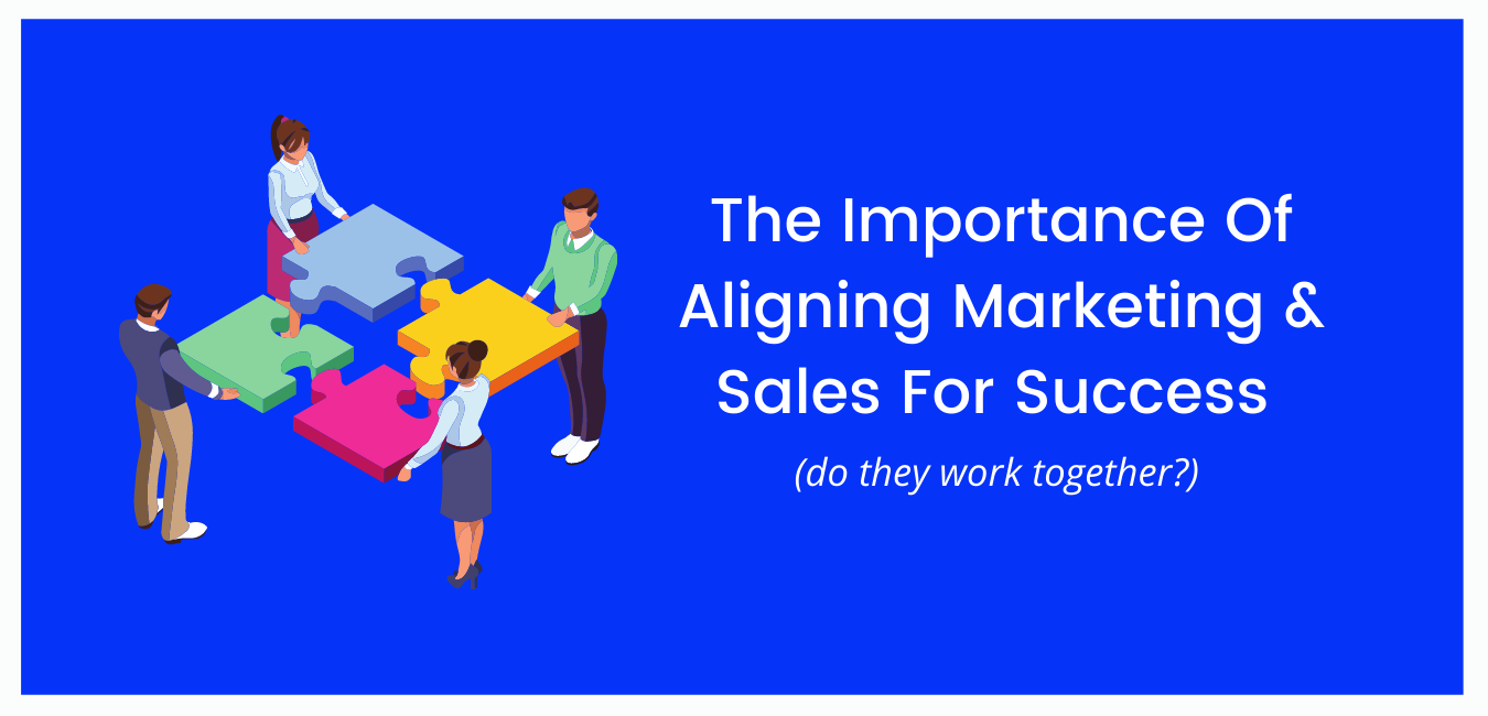 The Importance Of Aligning Marketing And Sales For Success